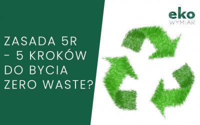 Zasada 5 R, czyli 5 kroków do bycia zero waste